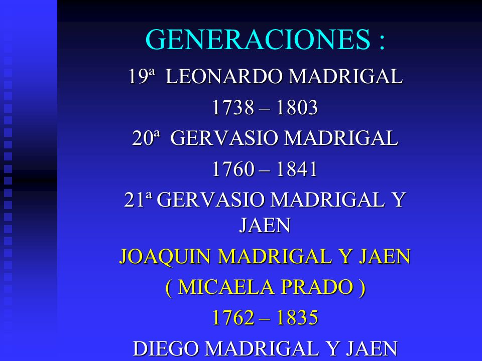 GENERACIONES : 19ª LEONARDO MADRIGAL 1738 – 1803 20ª GERVASIO MADRIGAL 1760 – 1841 21ª GERVASIO MADRIGAL Y JAEN JOAQUIN MADRIGAL Y JAEN ( MICAELA PRAD