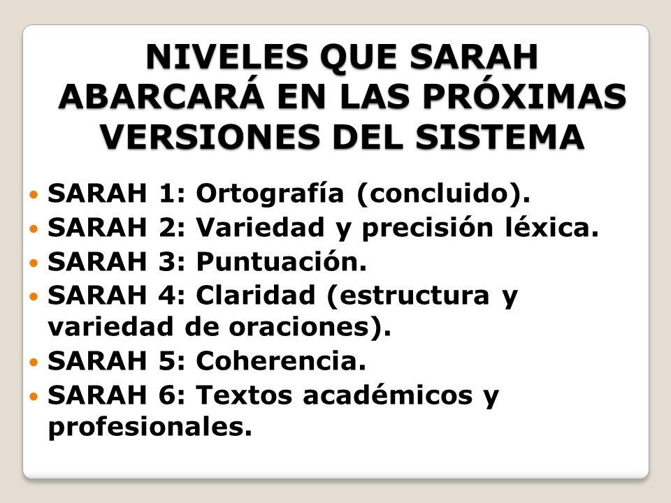 NIVELES QUE SARAH ABARCARÁ EN LAS PRÓXIMAS VERSIONES DEL SISTEMA SARAH 1: Ortografía (concluido). SARAH 2: Variedad y precisión léxica. SARAH 3: Puntu