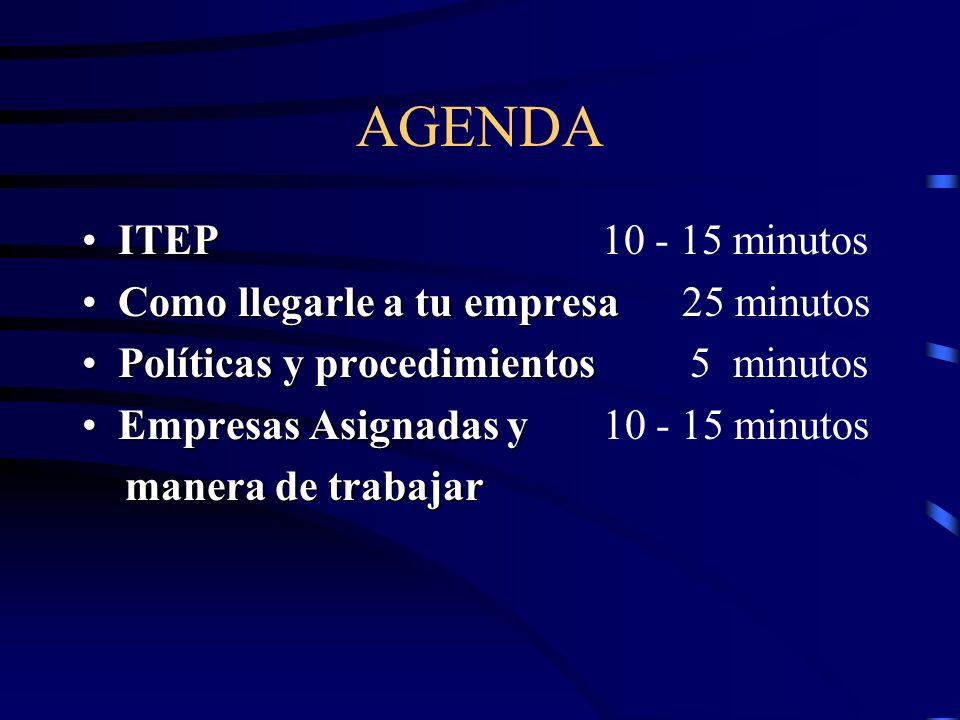 AGENDA ITEP 10 - 15 minutos Como llegarle a tu empresa 25 minutos Políticas y procedimientos 5 minutos Empresas Asignadas y 10 - 15 minutos m anera de trabajar
