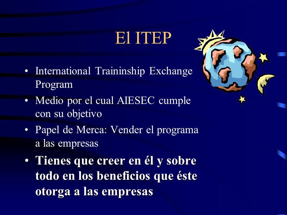 El ITEP International Traininship Exchange Program Medio por el cual AIESEC cumple con su objetivo Papel de Merca: Vender el programa a las empresas Tienes que creer en él y sobre todo en los beneficios que éste otorga a las empresasTienes que creer en él y sobre todo en los beneficios que éste otorga a las empresas