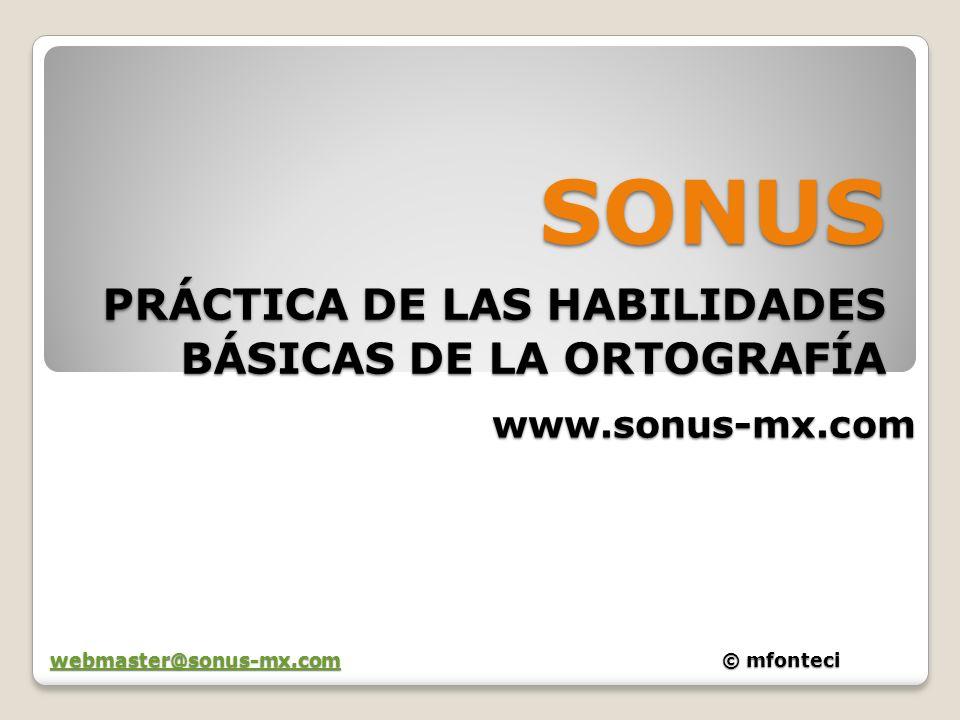 SONUS PRÁCTICA DE LAS HABILIDADES BÁSICAS DE LA ORTOGRAFÍA www.sonus-mx.com webmaster@sonus-mx.comwebmaster@sonus-mx.com© mfonteci webmaster@sonus-mx.