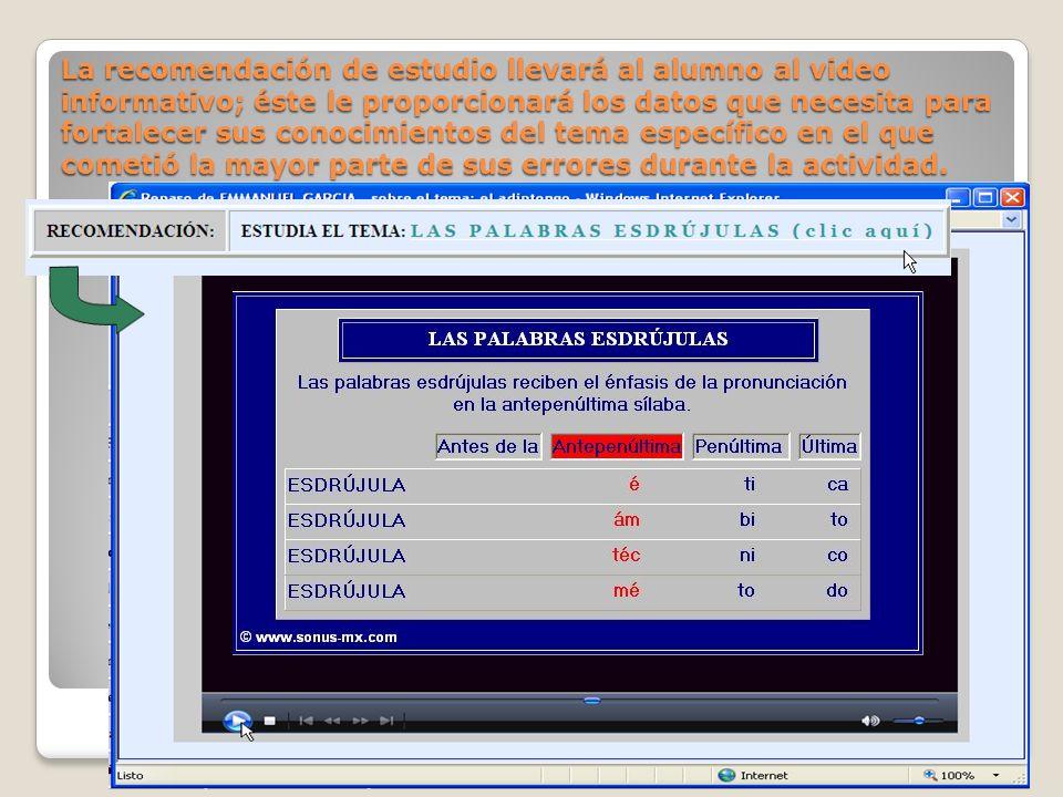 La recomendación de estudio llevará al alumno al video informativo; éste le proporcionará los datos que necesita para fortalecer sus conocimientos del