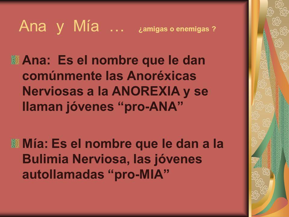 Ana y Mía … ¿amigas o enemigas ? Ana: Es el nombre que le dan comúnmente las Anoréxicas Nerviosas a la ANOREXIA y se llaman jóvenes pro-ANA Mía: Es el