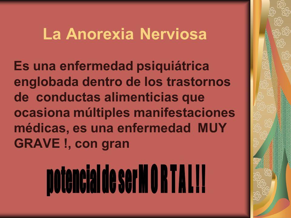 La Anorexia Nerviosa Es una enfermedad psiquiátrica englobada dentro de los trastornos de conductas alimenticias que ocasiona múltiples manifestacione