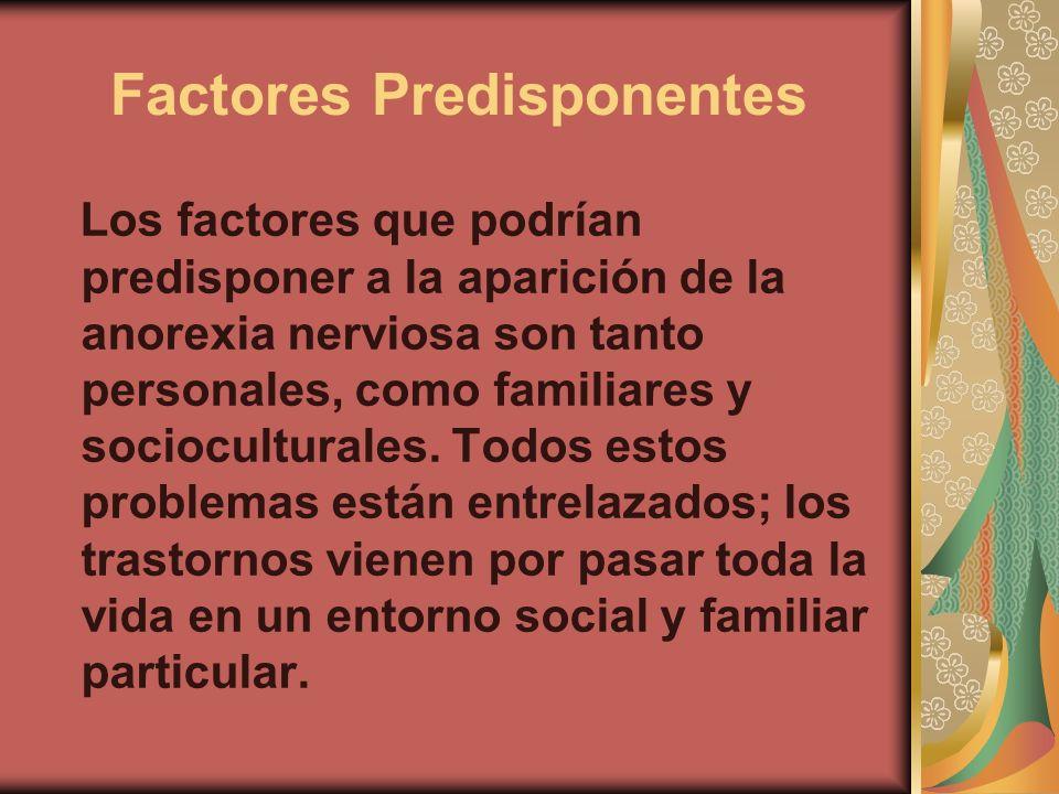 Factores Predisponentes Los factores que podrían predisponer a la aparición de la anorexia nerviosa son tanto personales, como familiares y sociocultu
