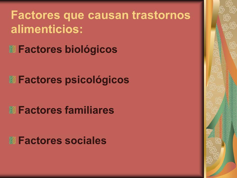 Factores que causan trastornos alimenticios: Factores biológicos Factores psicológicos Factores familiares Factores sociales