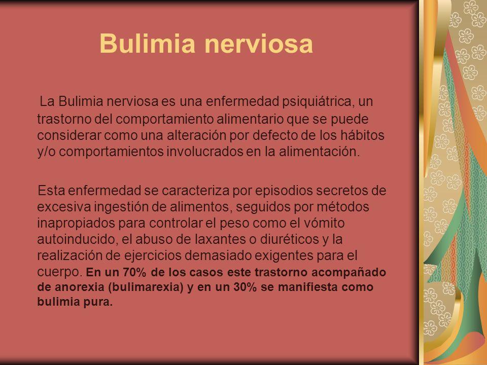 Bulimia nerviosa La Bulimia nerviosa es una enfermedad psiquiátrica, un trastorno del comportamiento alimentario que se puede considerar como una alte