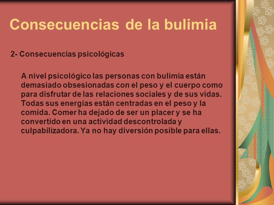 Consecuencias de la bulimia 2- Consecuencias psicológicas A nivel psicológico las personas con bulimia están demasiado obsesionadas con el peso y el c