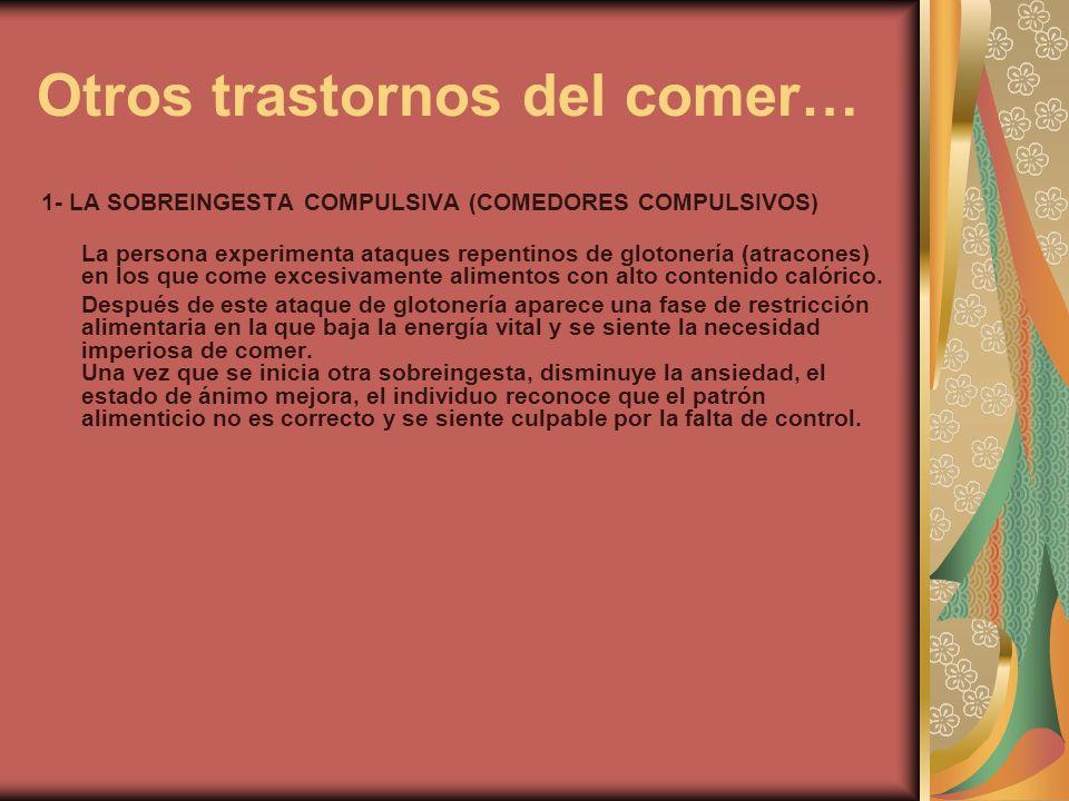 Otros trastornos del comer… 1- LA SOBREINGESTA COMPULSIVA (COMEDORES COMPULSIVOS) La persona experimenta ataques repentinos de glotonería (atracones)