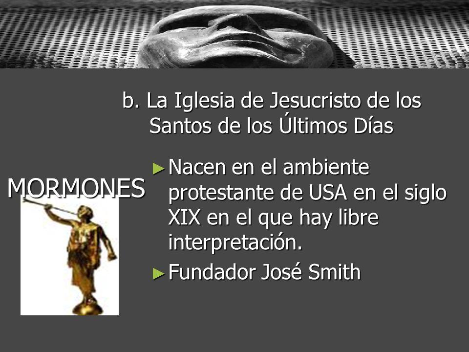 b. La Iglesia de Jesucristo de los Santos de los Últimos Días Nacen en el ambiente protestante de USA en el siglo XIX en el que hay libre interpretaci
