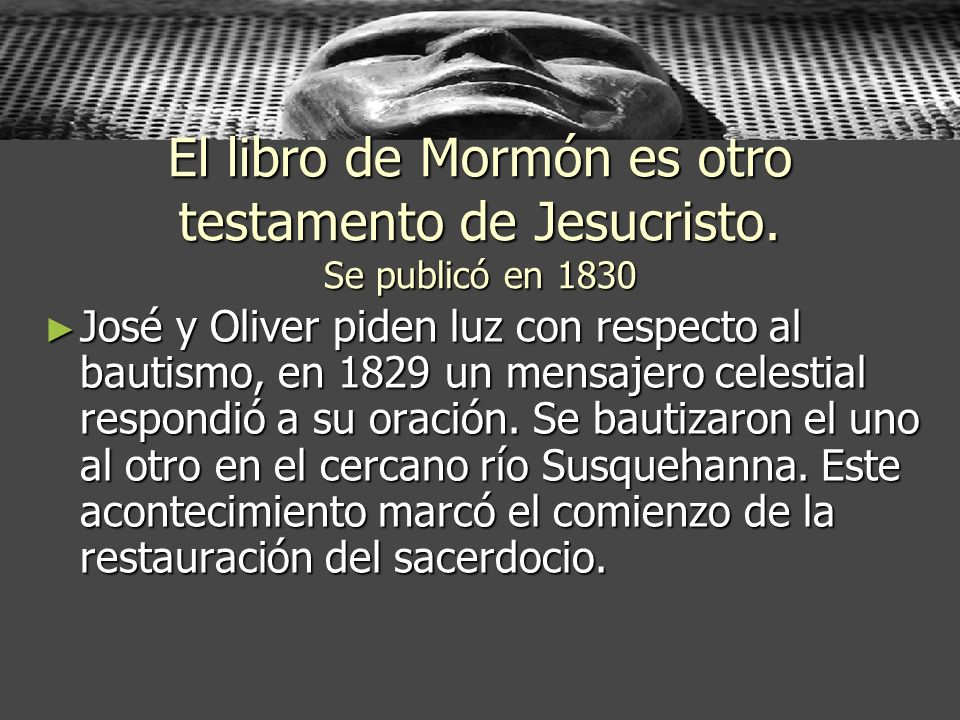 El libro de Mormón es otro testamento de Jesucristo. Se publicó en 1830 José y Oliver piden luz con respecto al bautismo, en 1829 un mensajero celesti