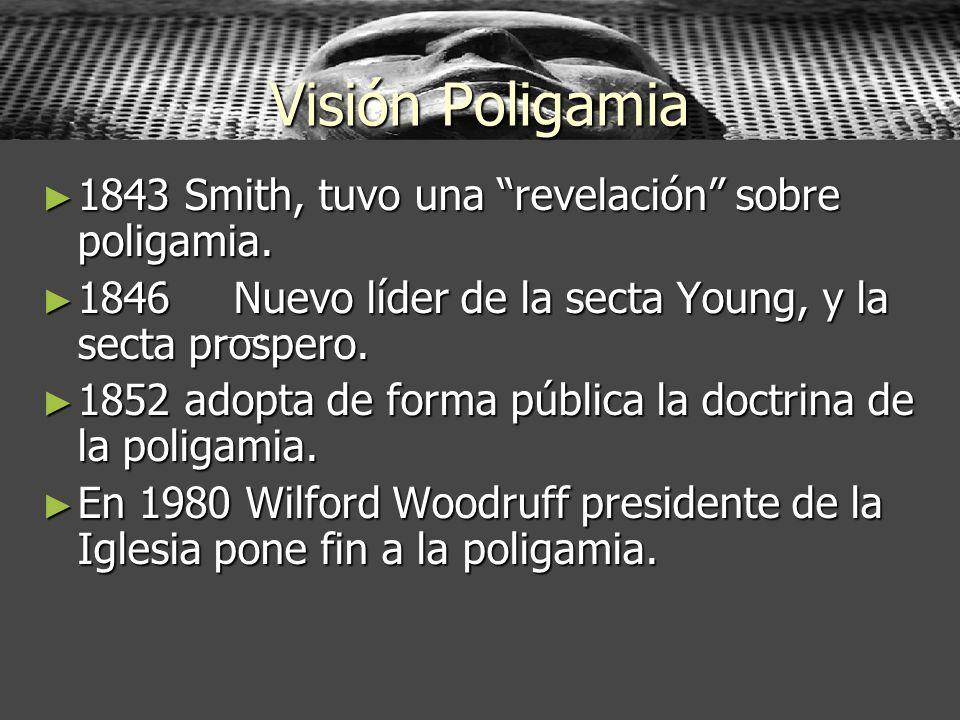 Visión Poligamia 1843 Smith, tuvo una revelación sobre poligamia. 1843 Smith, tuvo una revelación sobre poligamia. 1846 Nuevo líder de la secta Young,