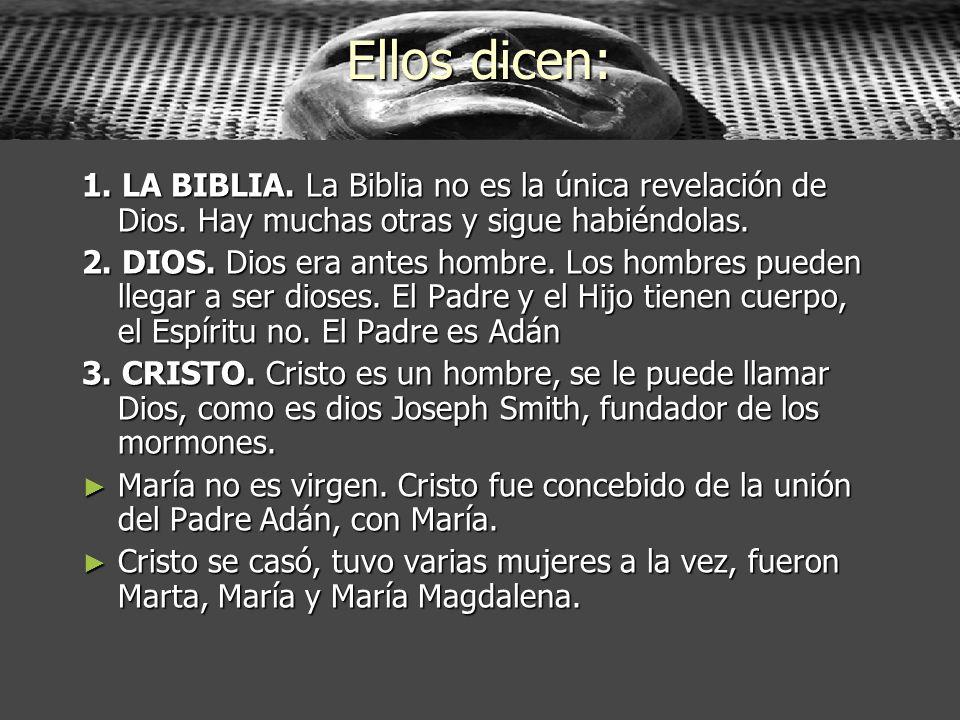 Ellos dicen: 1. LA BIBLIA. La Biblia no es la única revelación de Dios. Hay muchas otras y sigue habiéndolas. 2. DIOS. Dios era antes hombre. Los homb
