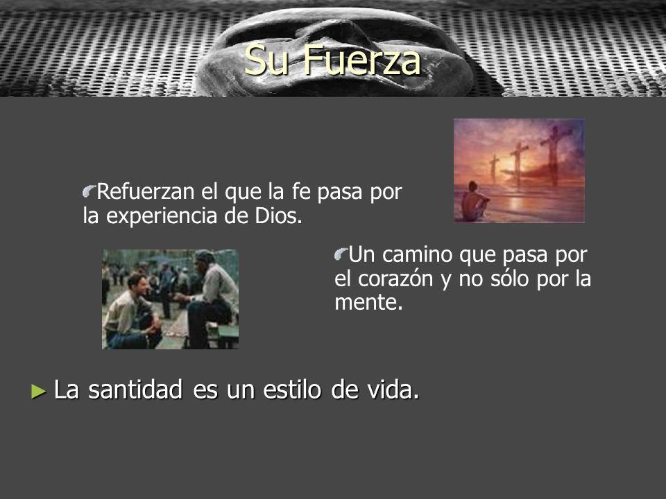Su Fuerza La santidad es un estilo de vida. La santidad es un estilo de vida. Refuerzan el que la fe pasa por la experiencia de Dios. Un camino que pa