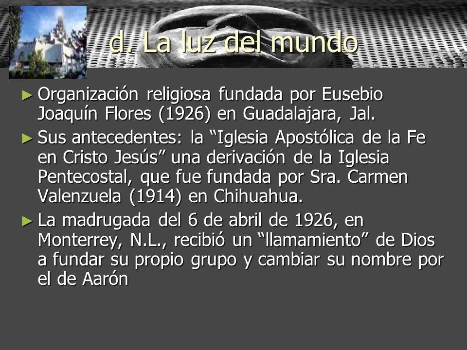 d. La luz del mundo Organización religiosa fundada por Eusebio Joaquín Flores (1926) en Guadalajara, Jal. Organización religiosa fundada por Eusebio J