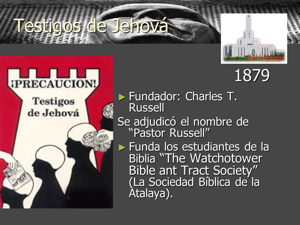 Testigos de Jehová Fundador: Charles T. Russell Fundador: Charles T. Russell Se adjudicó el nombre de Pastor Russell Funda los estudiantes de la Bibli