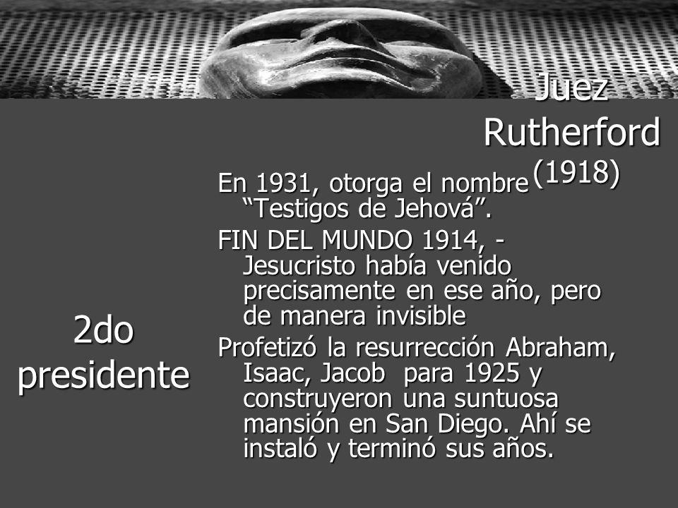 Juez Rutherford (1918) En 1931, otorga el nombre Testigos de Jehová. FIN DEL MUNDO 1914, - Jesucristo había venido precisamente en ese año, pero de ma