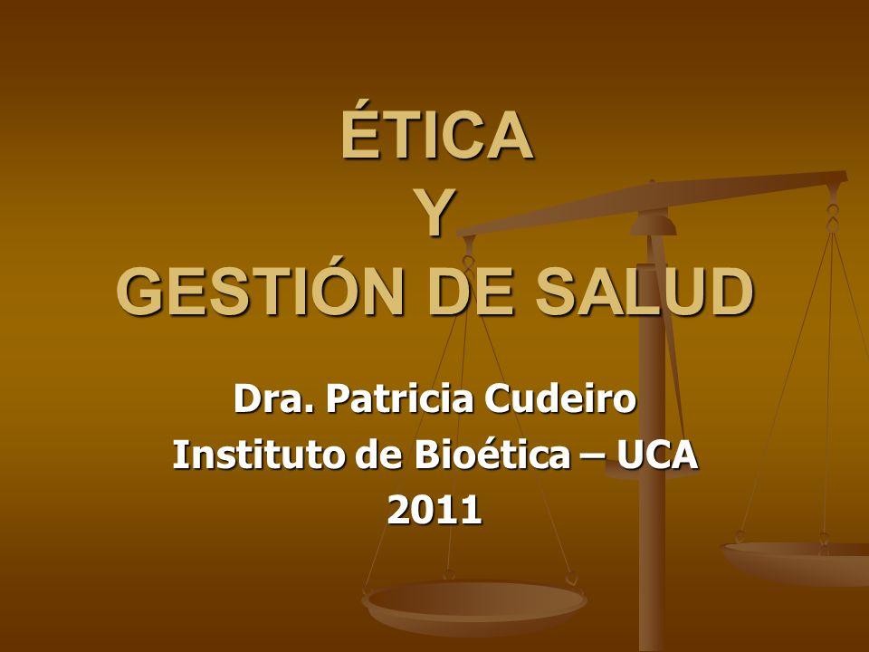 ÉTICA Y GESTIÓN DE SALUD Dra. Patricia Cudeiro Instituto de Bioética – UCA 2011