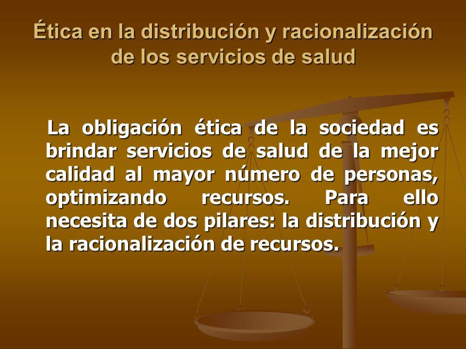 Ética en la distribución y racionalización de los servicios de salud La obligación ética de la sociedad es brindar servicios de salud de la mejor calidad al mayor número de personas, optimizando recursos.