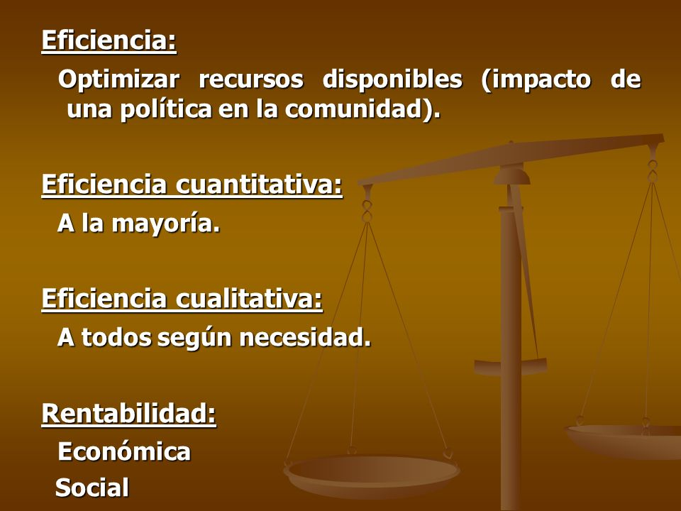 Eficiencia: Optimizar recursos disponibles (impacto de una política en la comunidad).