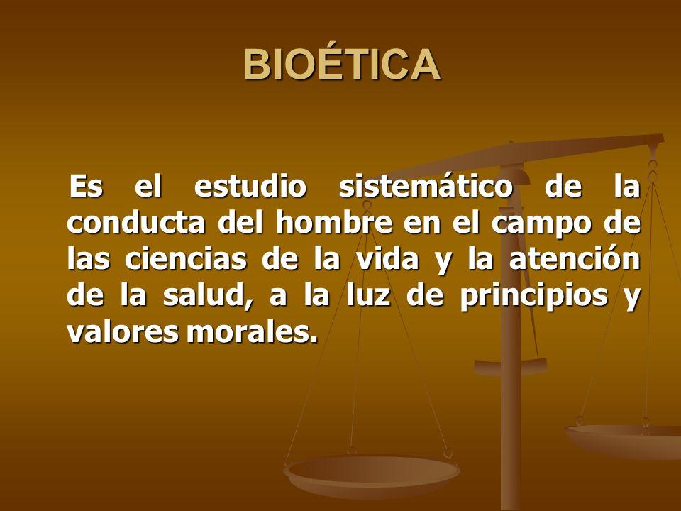 BIOÉTICA Es el estudio sistemático de la conducta del hombre en el campo de las ciencias de la vida y la atención de la salud, a la luz de principios y valores morales.