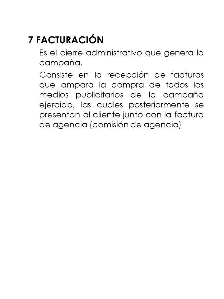 7 FACTURACIÓN Es el cierre administrativo que genera la campaña. Consiste en la recepción de facturas que ampara la compra de todos los medios publici