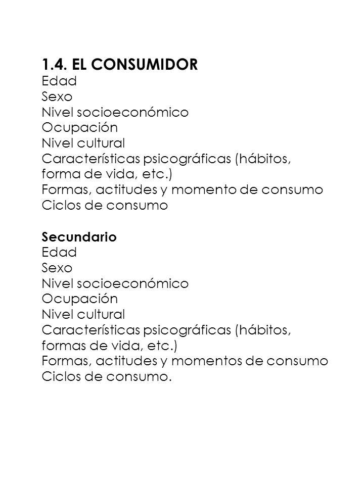 1.4. EL CONSUMIDOR Edad Sexo Nivel socioeconómico Ocupación Nivel cultural Características psicográficas (hábitos, forma de vida, etc.) Formas, actitu