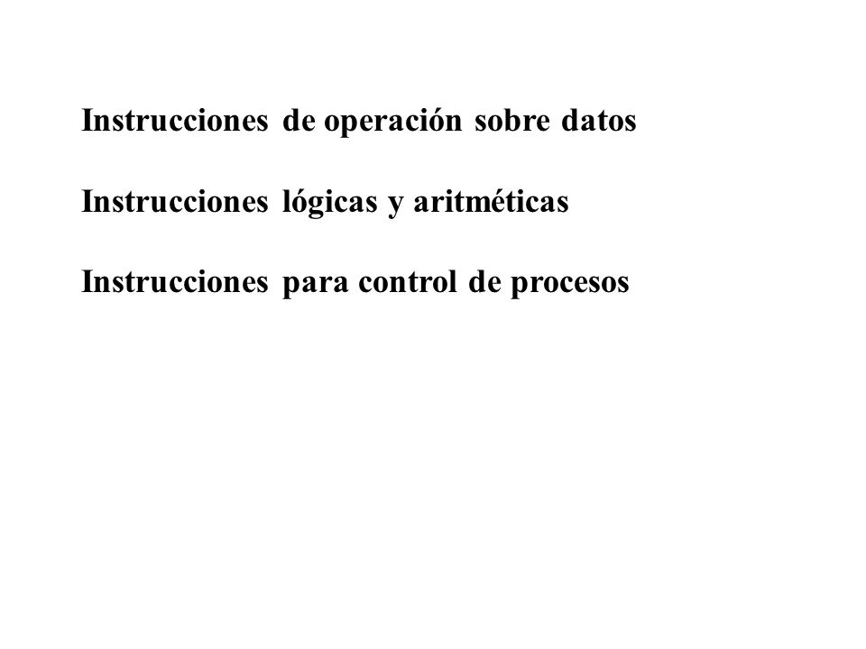 Instrucciones de operación sobre datos Instrucciones lógicas y aritméticas Instrucciones para control de procesos