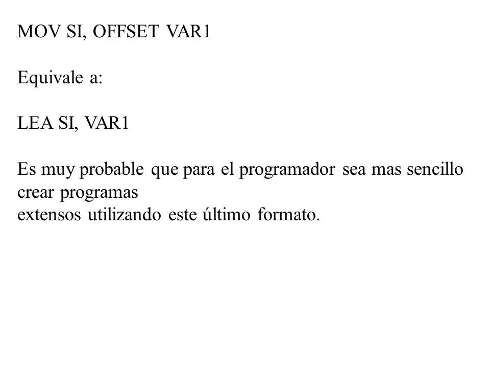 MOV SI, OFFSET VAR1 Equivale a: LEA SI, VAR1 Es muy probable que para el programador sea mas sencillo crear programas extensos utilizando este último