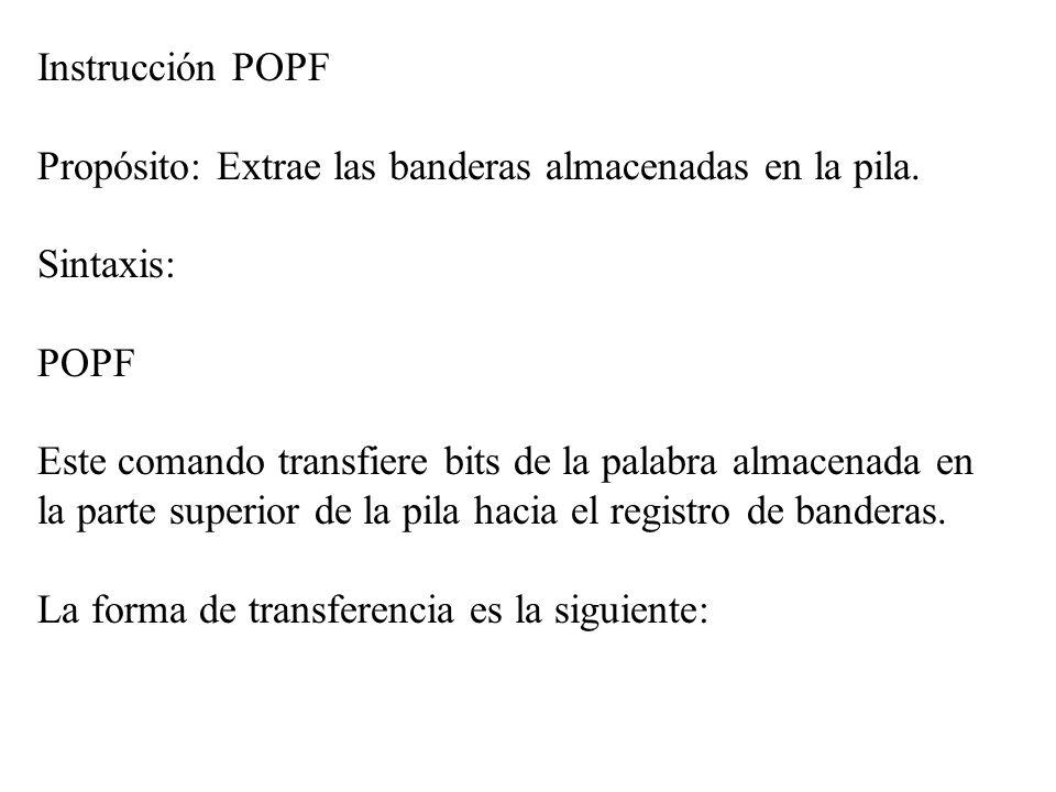 Instrucción POPF Propósito: Extrae las banderas almacenadas en la pila. Sintaxis: POPF Este comando transfiere bits de la palabra almacenada en la par