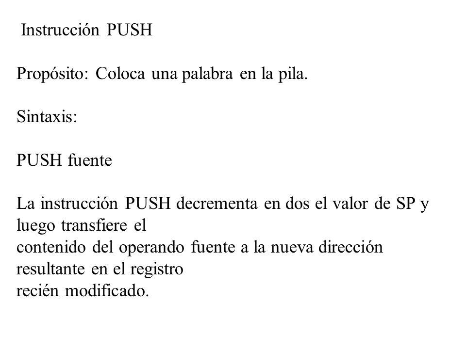 Instrucción PUSH Propósito: Coloca una palabra en la pila. Sintaxis: PUSH fuente La instrucción PUSH decrementa en dos el valor de SP y luego transfie