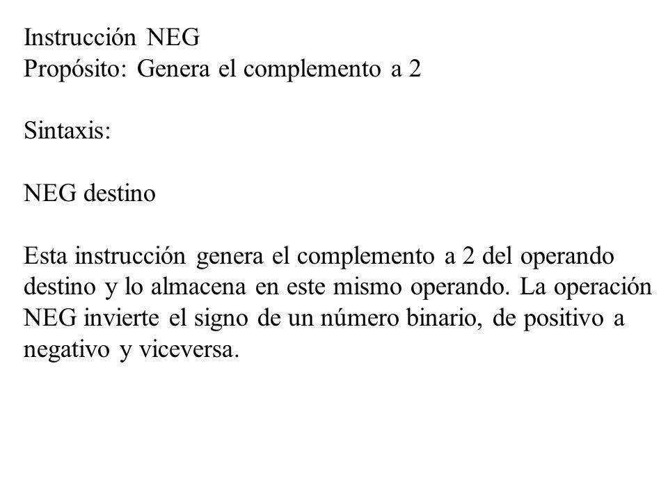 Instrucción NEG Propósito: Genera el complemento a 2 Sintaxis: NEG destino Esta instrucción genera el complemento a 2 del operando destino y lo almace
