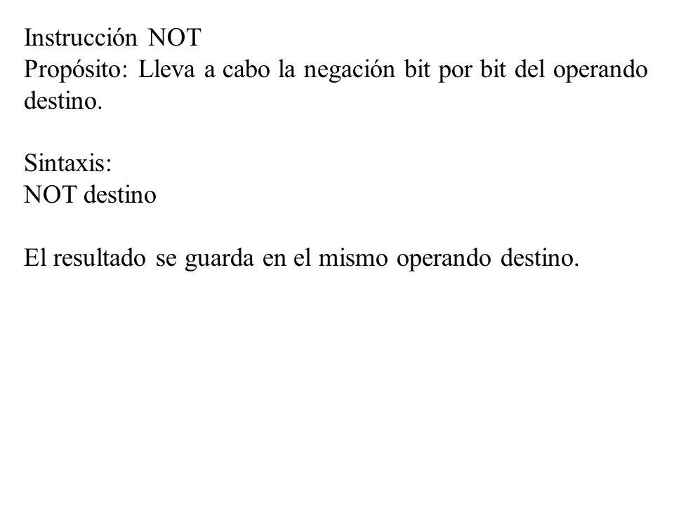 Instrucción NOT Propósito: Lleva a cabo la negación bit por bit del operando destino. Sintaxis: NOT destino El resultado se guarda en el mismo operand