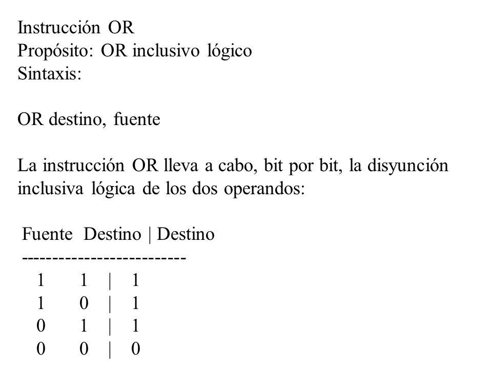 Instrucción OR Propósito: OR inclusivo lógico Sintaxis: OR destino, fuente La instrucción OR lleva a cabo, bit por bit, la disyunción inclusiva lógica