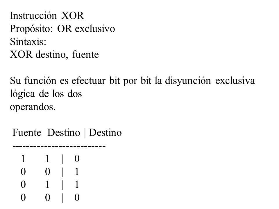 Instrucción XOR Propósito: OR exclusivo Sintaxis: XOR destino, fuente Su función es efectuar bit por bit la disyunción exclusiva lógica de los dos ope