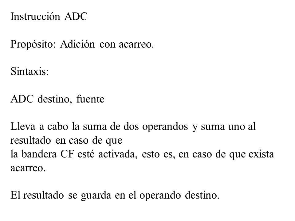 Instrucción ADC Propósito: Adición con acarreo. Sintaxis: ADC destino, fuente Lleva a cabo la suma de dos operandos y suma uno al resultado en caso de