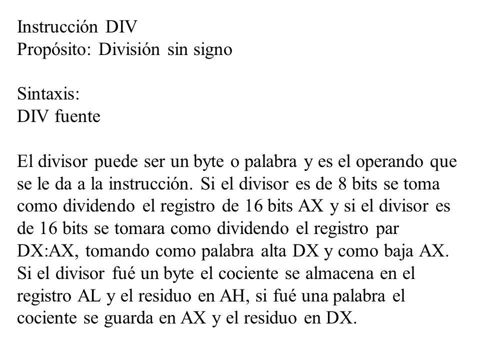Instrucción DIV Propósito: División sin signo Sintaxis: DIV fuente El divisor puede ser un byte o palabra y es el operando que se le da a la instrucci