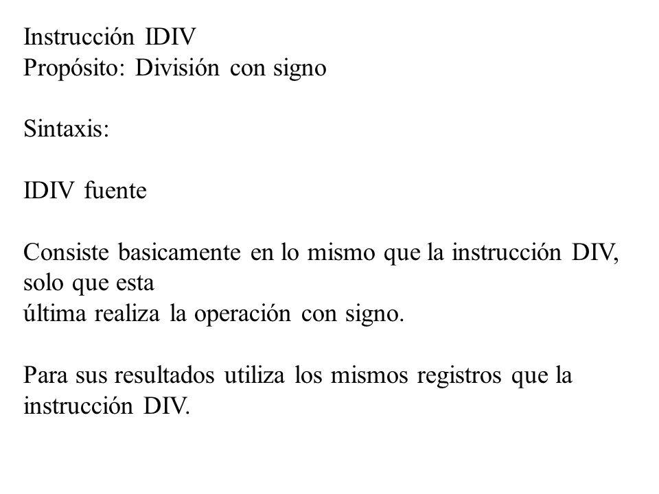 Instrucción IDIV Propósito: División con signo Sintaxis: IDIV fuente Consiste basicamente en lo mismo que la instrucción DIV, solo que esta última rea