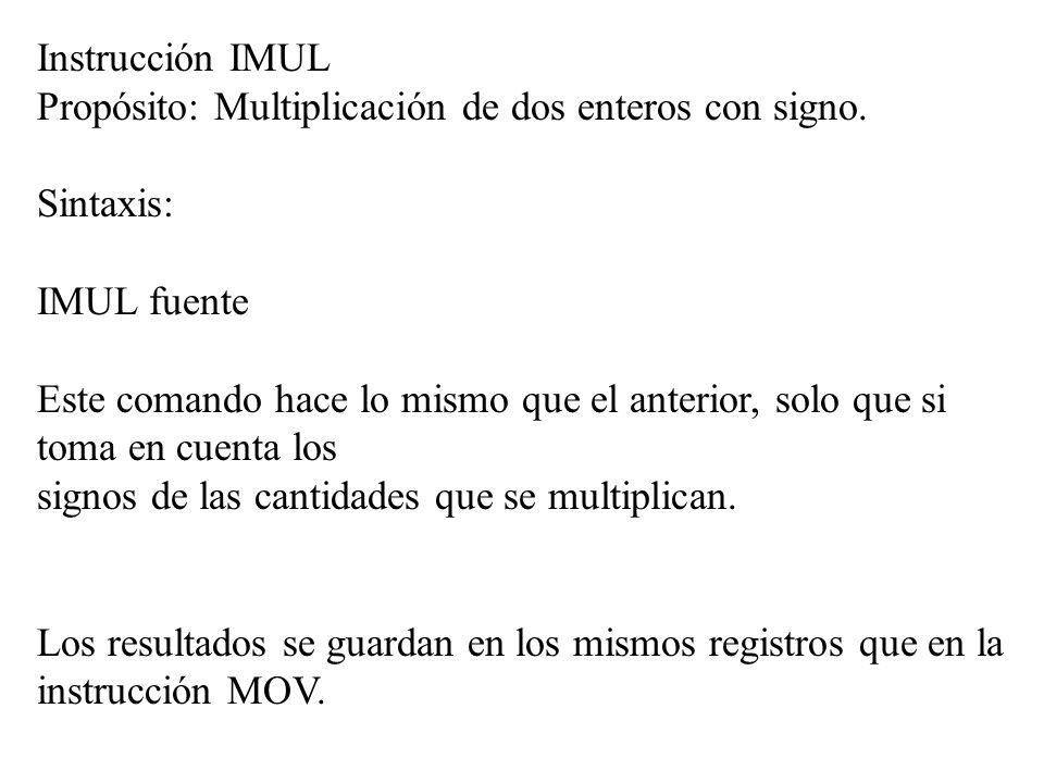 Instrucción IMUL Propósito: Multiplicación de dos enteros con signo. Sintaxis: IMUL fuente Este comando hace lo mismo que el anterior, solo que si tom