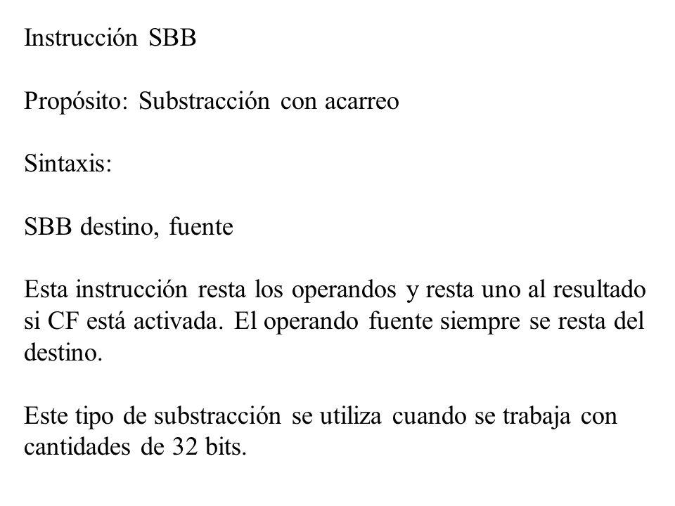 Instrucción SBB Propósito: Substracción con acarreo Sintaxis: SBB destino, fuente Esta instrucción resta los operandos y resta uno al resultado si CF