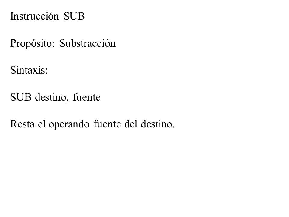 Instrucción SUB Propósito: Substracción Sintaxis: SUB destino, fuente Resta el operando fuente del destino.