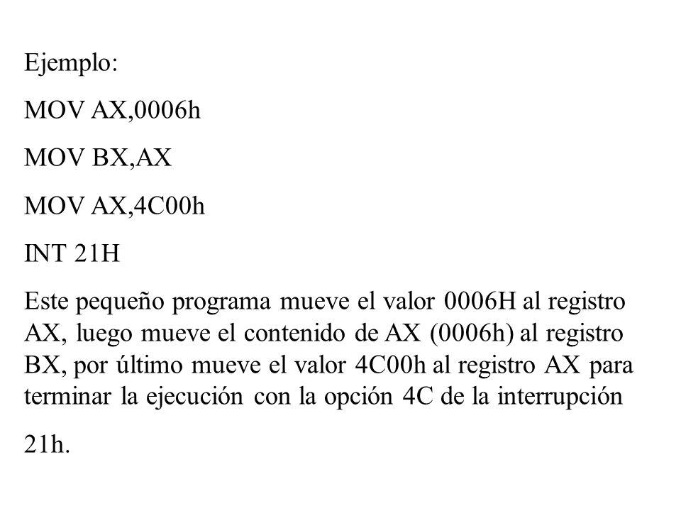 Ejemplo: MOV AX,0006h MOV BX,AX MOV AX,4C00h INT 21H Este pequeño programa mueve el valor 0006H al registro AX, luego mueve el contenido de AX (0006h)