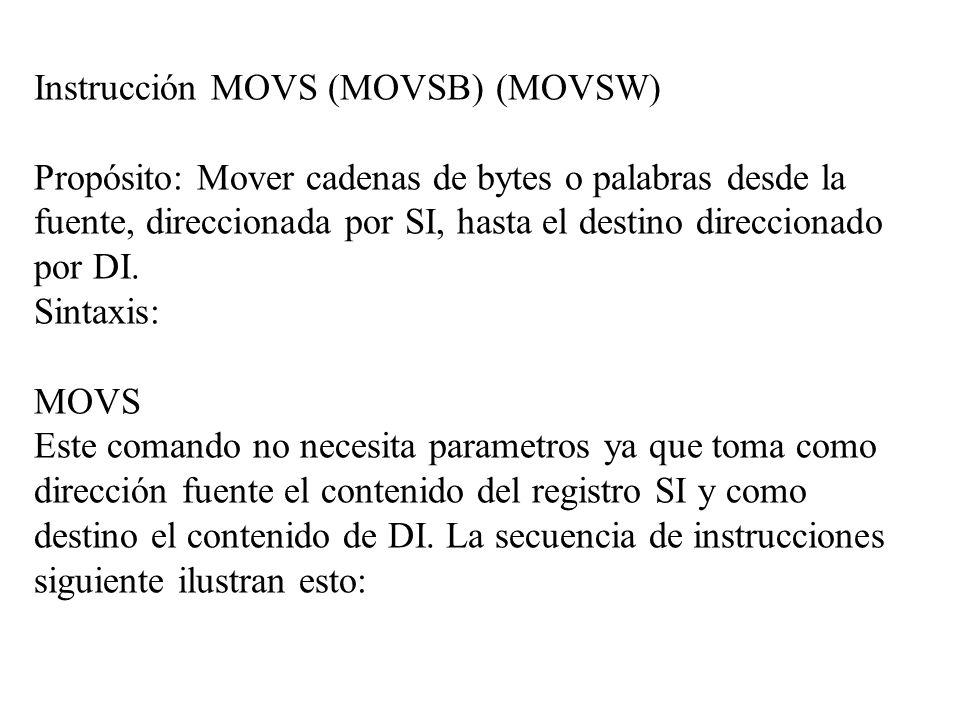 Instrucción MOVS (MOVSB) (MOVSW) Propósito: Mover cadenas de bytes o palabras desde la fuente, direccionada por SI, hasta el destino direccionado por
