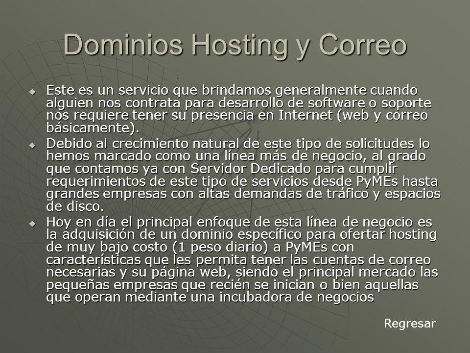 Dominios Hosting y Correo Este es un servicio que brindamos generalmente cuando alguien nos contrata para desarrollo de software o soporte nos requiere tener su presencia en Internet (web y correo básicamente).