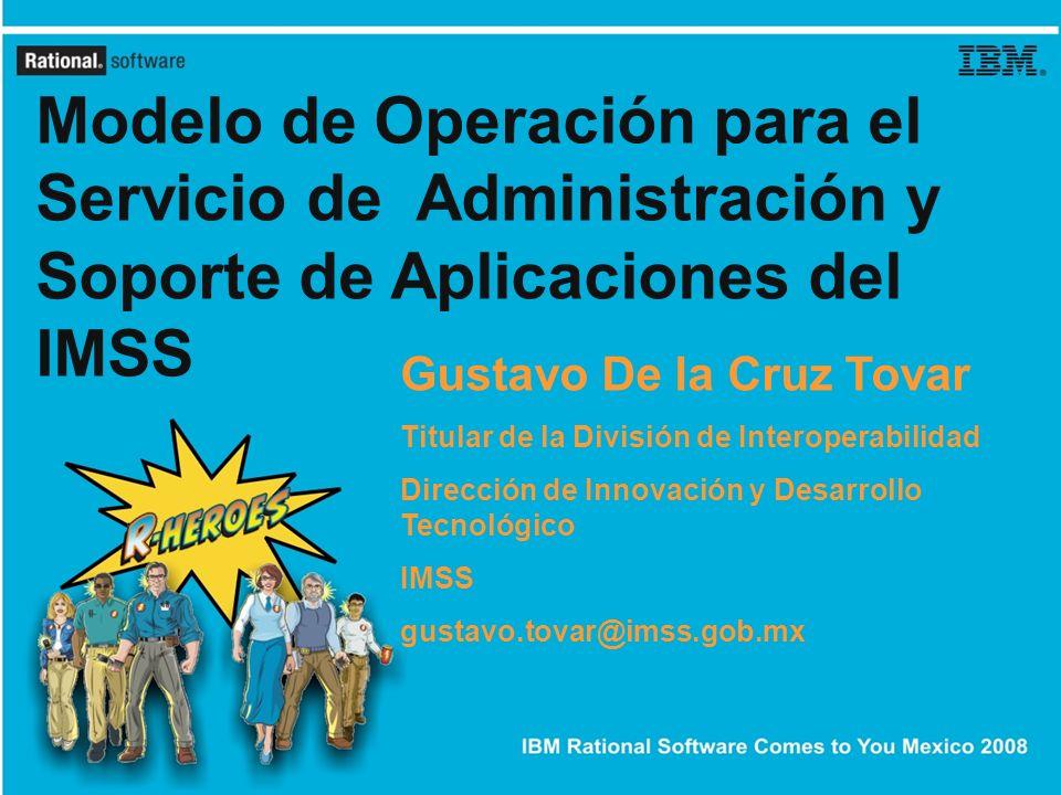 Modelo de Operación para el Servicio de Administración y Soporte de Aplicaciones del IMSS Gustavo De la Cruz Tovar Titular de la División de Interoper