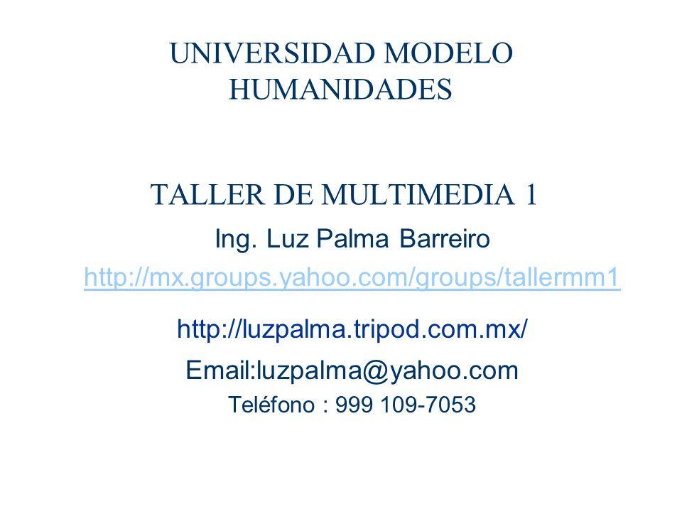 UNIVERSIDAD MODELO HUMANIDADES TALLER DE MULTIMEDIA 1 Ing. Luz Palma Barreiro http://mx.groups.yahoo.com/groups/tallermm1 http://luzpalma.tripod.com.m