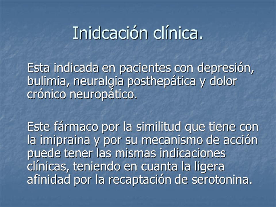 Inidcación clínica. Esta indicada en pacientes con depresión, bulimia, neuralgia posthepática y dolor crónico neuropático. Este fármaco por la similit