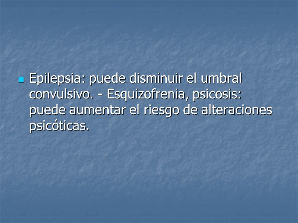 Epilepsia: puede disminuir el umbral convulsivo. - Esquizofrenia, psicosis: puede aumentar el riesgo de alteraciones psicóticas. Epilepsia: puede dism