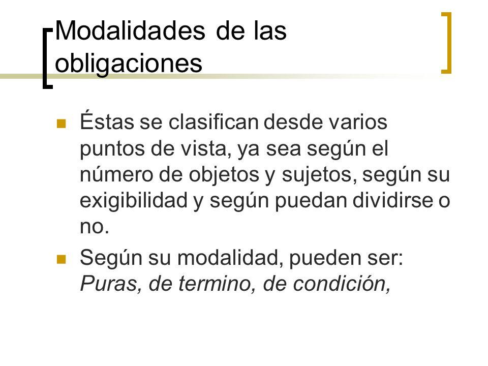 Modalidades de las obligaciones Éstas se clasifican desde varios puntos de vista, ya sea según el número de objetos y sujetos, según su exigibilidad y