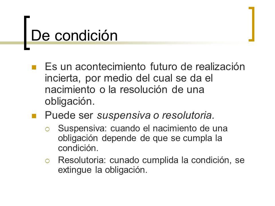 De condición Es un acontecimiento futuro de realización incierta, por medio del cual se da el nacimiento o la resolución de una obligación. Puede ser